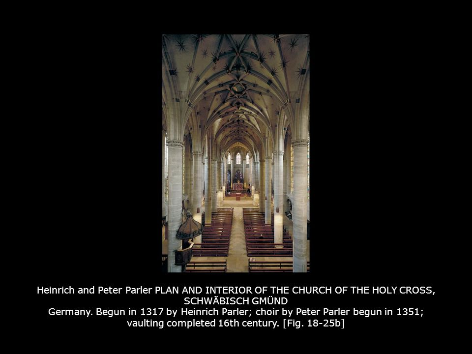 Heinrich and Peter Parler PLAN AND INTERIOR OF THE CHURCH OF THE HOLY CROSS, SCHWÄBISCH GMÜND Germany. Begun in 1317 by Heinrich Parler; choir by Peter Parler begun in 1351; vaulting completed 16th century. [Fig. 18-25b]